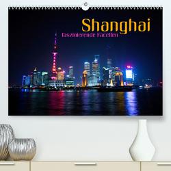 Shanghai – faszinierende Facetten (Premium, hochwertiger DIN A2 Wandkalender 2021, Kunstdruck in Hochglanz) von Bleicher,  Renate