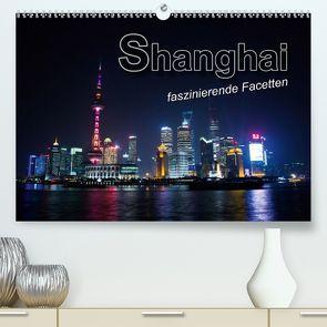 Shanghai – faszinierende Facetten (Premium, hochwertiger DIN A2 Wandkalender 2020, Kunstdruck in Hochglanz) von Bleicher,  Renate