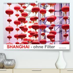SHANGHAI – ohne Filter (Premium, hochwertiger DIN A2 Wandkalender 2021, Kunstdruck in Hochglanz) von Kuczinski,  Rainer
