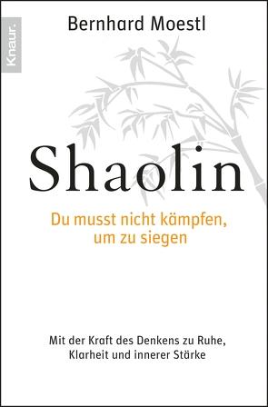 Shaolin – Du musst nicht kämpfen, um zu siegen! von Moestl,  Bernhard