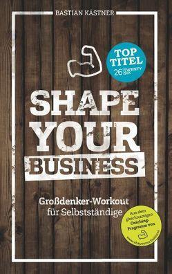 Shape Your Business von Kästner,  Bastian