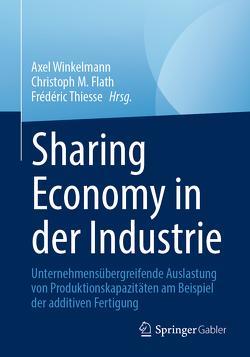Sharing Economy in der Industrie von Flath,  Christoph M., Thiesse,  Frédéric, Winkelmann,  Axel