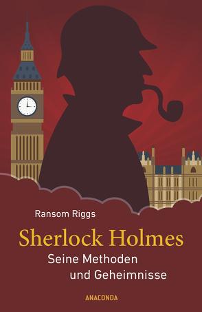 Sherlock Holmes – Die Methoden und Geheimnisse des berühmten Meisterdetektivs von Riggs,  Ransom, Schulz,  Matthias, Smith,  Eugene