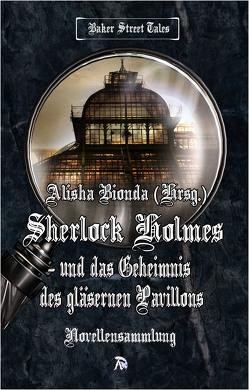 Sherlock Holmes und das Geheimnis des gläsernen Pavillons von Bionda,  Alisha, Büchner,  Barbara, Minks,  Marion, Pfister,  Astrid, Preyer,  J J