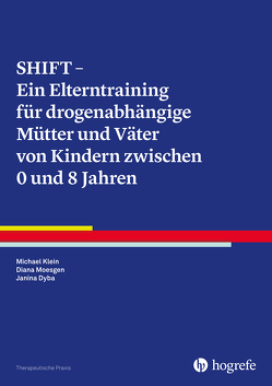 SHIFT – Ein Elterntraining für drogenabhängige Mütter und Väter von Kindern zwischen 0 und 8 Jahren von Dyba,  Janina, Klein,  Michael, Moesgen,  Diana