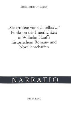 «Sie errötete vor sich selbst …»- Funktion der Innerlichkeit in Wilhelm Hauffs historischem Roman- und Novellenschaffen von Traeber,  Alexander H.