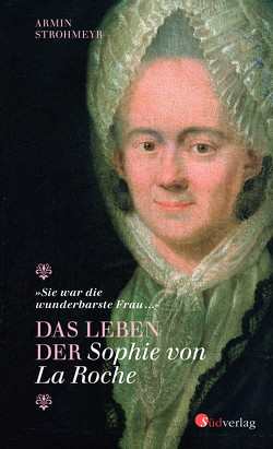 """""""Sie war die wunderbarste Frau …"""" – Das Leben der Sophie von La Roche von Strohmeyr,  Armin"""