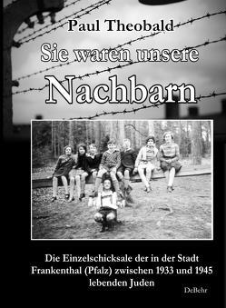 Sie waren unsere Nachbarn – Die Einzelschicksale der in der Stadt Frankenthal (Pfalz) zwischen 1933 und 1945 lebenden Juden von Theobald,  Paul