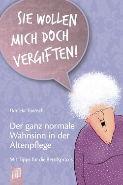 """""""Sie wollen mich doch vergiften!"""" Der ganz normale Wahnsinn in der Altenpflege von Triebsch,  Daniela"""