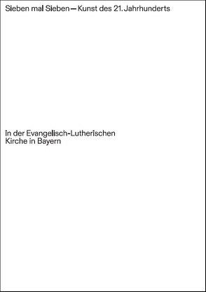 Sieben mal Sieben – Kunst des 21. Jahrhunderts in der Evangelisch-Lutherischen Kirche in Bayern von Braun,  Helmut