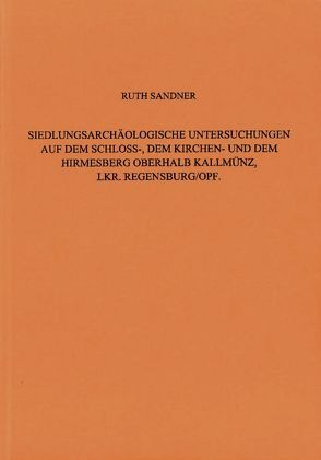 Siedlungsarchäologische Untersuchungen auf dem Schloss-, dem Kirchen- und dem Hirmesberg oberhalb Kallmünz, Lkr. Regensburg / Oberpfalz von Sandner,  Ruth