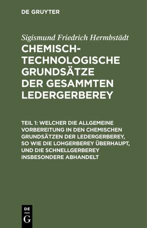 Sigismund Friedrich Hermbstädt: Chemisch-technologische Grundsätze… / Welcher die allgemeine Vorbereitung in den chemischen Grundsätzen der Ledergerberey, so wie die Lohgerberey überhaupt, und die Schnellgerberey insbesondere abhandelt von Hermbstaedt,  Sigismund Friedrich