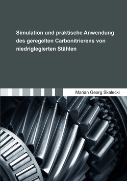 Simulation und praktische Anwendung des geregelten Carbonitrierens von niedriglegierten Stählen von Skalecki,  Marian Georg