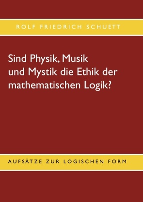Sind Physik, Musik und Mystik die Ethik der mathematischen Logik? von Schuett,  Rolf Friedrich