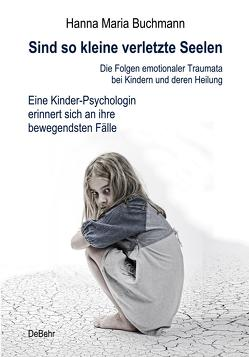 Sind so kleine verletzte Seelen – Die Folgen emotionaler Traumata bei Kindern und deren Heilung – Eine Kinder-Psychologin erinnert sich an ihre bewegendsten Fälle von Buchmann,  Hanna Maria
