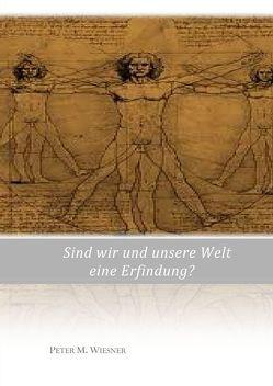 Sind wir und unsere Welt eine Erfindung? von Wiesner,  Peter M.