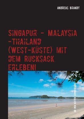 Singapur – Malaysia – Thailand (Westküste) mit dem Rucksack erleben! von Brandt,  Andreas