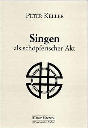 Singen als schöpferischer Akt von Keller,  Peter