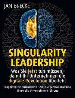 Singularity Leadership. Was Sie jetzt tun müssen, damit Ihr Unternehmen die digitale Revolution überlebt von Brecke,  Jan