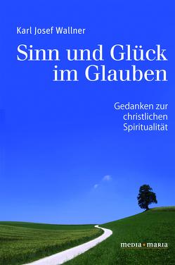 Sinn und Glück im Glauben von Wallner,  Karl Josef