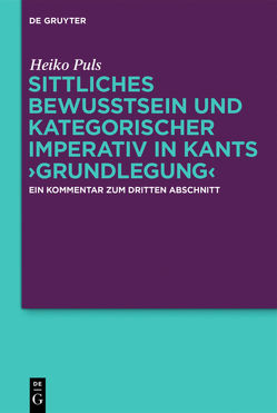 Sittliches Bewusstsein und kategorischer Imperativ in Kants ›Grundlegung‹ von Puls,  Heiko