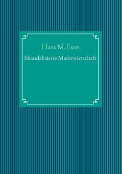 Skandalisierte Marktwirtschaft von Esser,  Hans M.