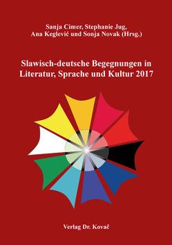 Slawisch-deutsche Begegnungen in Literatur, Sprache und Kultur 2017 von Cimer,  Sanja, Jug,  Stephanie, Keglević,  Ana, Novak,  Sonja