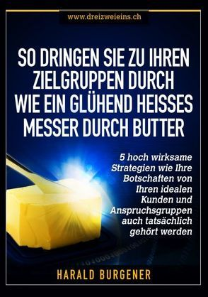 So dringen Sie zu Ihren Zielgruppen durch wie ein glühend heisses Messer durch Butter von Burgener,  Harald