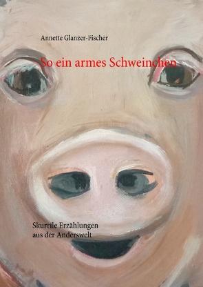 So ein armes Schweinchen … von Glanzer-Fischer,  Annette