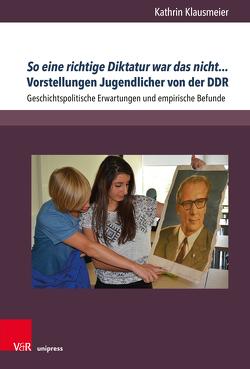 So eine richtige Diktatur war das nicht… Vorstellungen Jugendlicher von der DDR von Klausmeier,  Kathrin