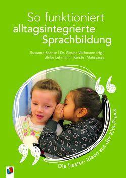 So funktioniert alltagsintegrierte Sprachbildung – die besten Ideen aus der Kita-Praxis von Lehmann,  Ulrike, Mahssasse,  Kerstin, Sachse ( Hg.), Susanne, Sachse,  Susanne, Volkmann (Hg.), Gesina, Volkmann,  Gesina