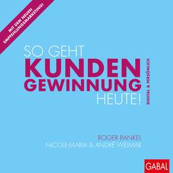 So geht Kundengewinnung heute! von Rankel,  Roger, Weimar,  André, Weimar,  Nicole-Maria