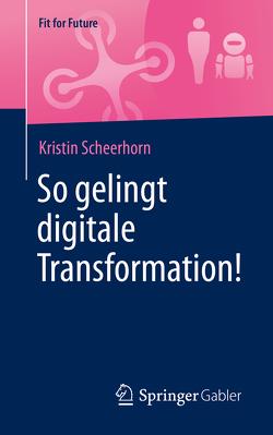 So gelingt digitale Transformation! von Scheerhorn,  Kristin
