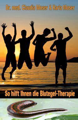 So hilft Ihnen die Blutegel-Therapie von Moser,  Dr. med. Claudia, Moser,  Karla