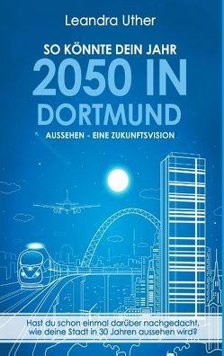 So könnte dein Jahr 2050 in Dortmund aussehen – Eine Zukunftsvision von Uther,  Leandra
