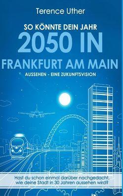So könnte dein Jahr 2050 in Frankfurt am Main aussehen – Eine Zukunftsvision von Uther,  Terence