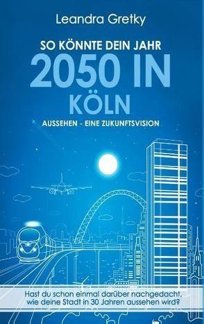 So könnte dein Jahr 2050 in Köln aussehen – Eine Zukunftsvision von Gretky,  Leandra