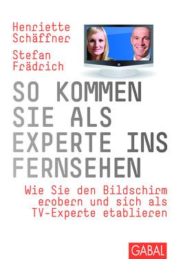 So kommen Sie als Experte ins Fernsehen von Frädrich,  Stefan, Schäffner,  Henriette