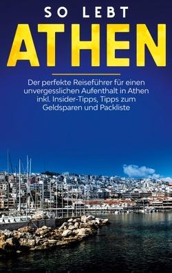 So lebt Athen: Der perfekte Reiseführer für einen unvergesslichen Aufenthalt in Athen inkl. Insider-Tipps, Tipps zum Geldsparen und Packliste von Blumberg,  Meike