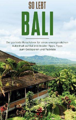 So lebt Bali: Der perfekte Reiseführer für einen unvergesslichen Aufenthalt in Bali inkl. Insider-Tipps, Tipps zum Geldsparen und Packliste von Theile,  Anja