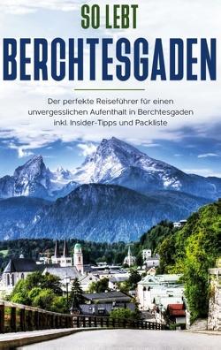 So lebt Berchtesgaden: Der perfekte Reiseführer für einen unvergesslichen Aufenthalt in Berchtesgaden inkl. Insider-Tipps und Packliste von Grapengeter,  Vanessa