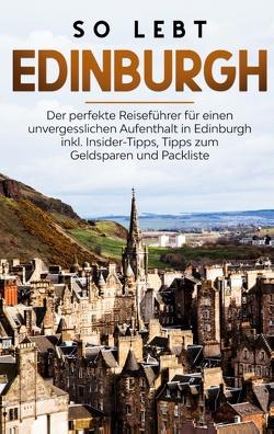 So lebt Edinburgh: Der perfekte Reiseführer für einen unvergesslichen Aufenthalt in Edinburgh inkl. Insider-Tipps, Tipps zum Geldsparen und Packliste von Buche,  Alina