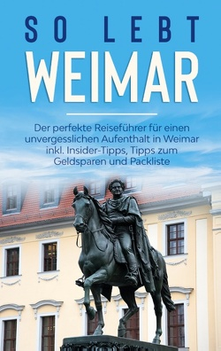So lebt Weimar: Der perfekte Reiseführer für einen unvergesslichen Aufenthalt in Weimar inkl. Insider-Tipps, Tipps zum Geldsparen und Packliste von Althaus,  Sonja