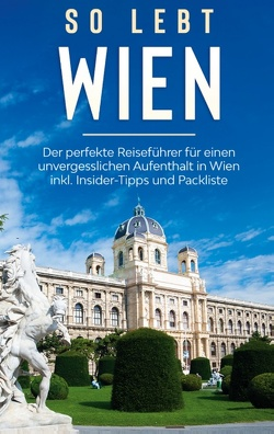 So lebt Wien: Der perfekte Reiseführer für einen unvergesslichen Aufenthalt in Wien inkl. Insider-Tipps und Packliste von Waldkirch,  Marlinde