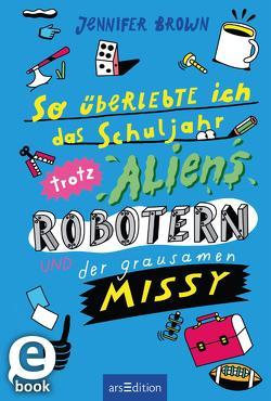 So überlebte ich das Schuljahr trotz Aliens, Robotern und der grausamen Missy von Brown,  Jennifer, Schwamm,  Sebastian, Spindler,  Christine