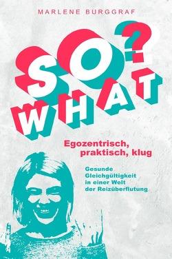 So What? – Egozentrisch, praktisch, klug: Gesunde Gleichgültigkeit in einer Welt der Reizüberflutung von Burggraf,  Marlene