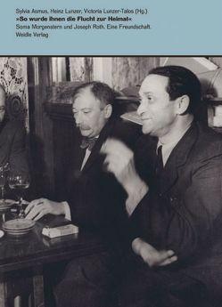 'So wurde ihnen die Flucht zur Heimat' – Soma Morgenstern und Joseph Roth. Eine Freundschaft. von Asmus,  Sylvia, Lunzer,  Heinz, Lunzer-Talos,  Victoria, Morgenstern,  Dan, Schulte,  Ingolf