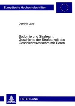 Sodomie und Strafrecht: Geschichte der Strafbarkeit des Geschlechtsverkehrs mit Tieren von Lang,  Dominik