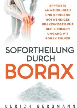 Sofortheilung durch Borax: Erprobte Anwendungen und dringend notwendiges Praxiswissen für den sicheren Umgang mit Borax Pulver von Bergmann,  Ulrich
