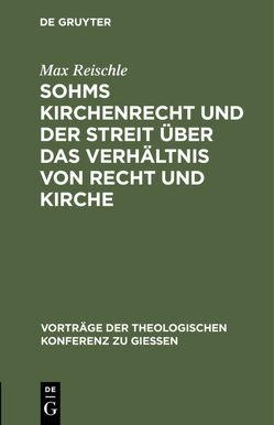 Sohms Kirchenrecht und der Streit über das Verhältnis von Recht und Kirche von Reischle,  Max